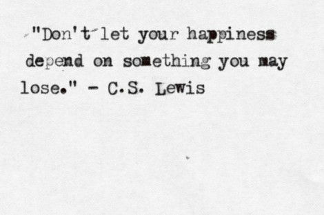 """if your happiness depends on nothing, you will always be happy. ~ @sarahneanbruce  inspired by """"Don't let your happiness depend on something you may lose."""" ~ C.S. Lewis"""